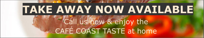 TAKE AWAY NOW AVAILABLE Call us now & enjoy the CAFÉ COAST TASTE at home